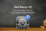 iPad Basics 101 – Out of the Box Tips for Successful Implementation